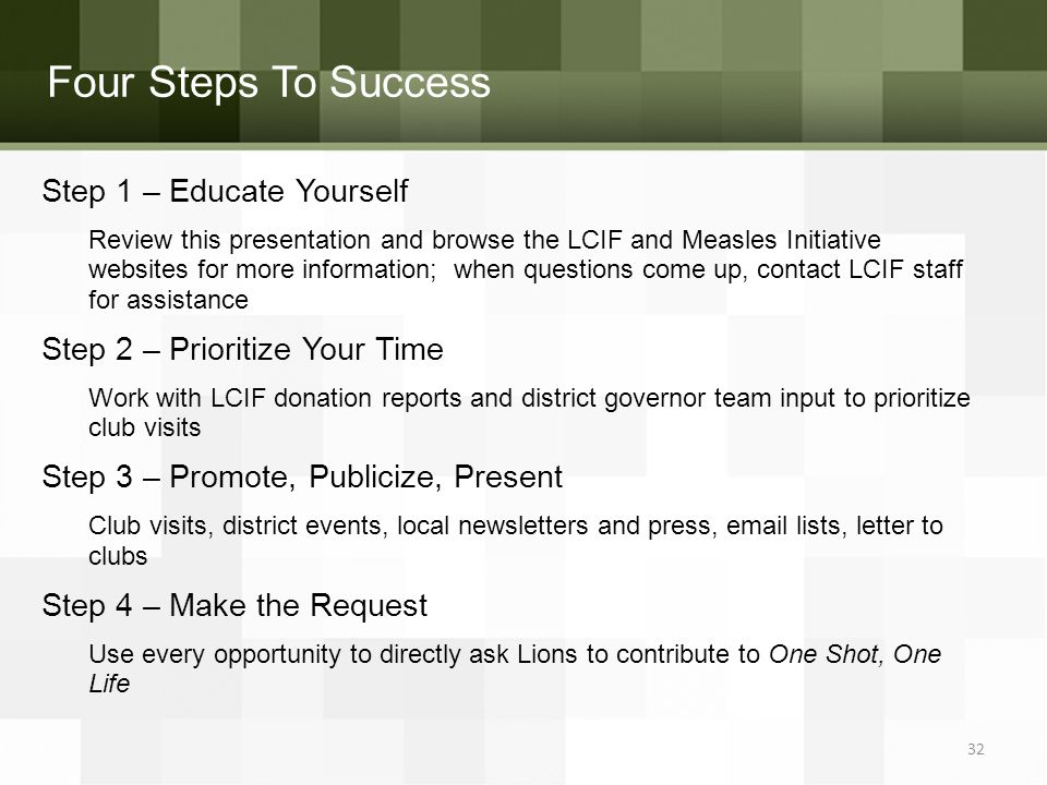 Four Steps To Success Step 1 – Educate Yourself Review this presentation and browse the LCIF and Measles Initiative websites for more information; when questions come up, contact LCIF staff for assistance Step 2 – Prioritize Your Time Work with LCIF donation reports and district governor team input to prioritize club visits Step 3 – Promote, Publicize, Present Club visits, district events, local newsletters and press, email lists, letter to clubs Step 4 – Make the Request Use every opportunity to directly ask Lions to contribute to One Shot, One Life 32