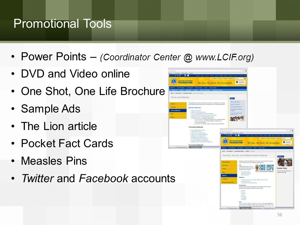 Promotional Tools Power Points – (Coordinator Center @ www.LCIF.org) DVD and Video online One Shot, One Life Brochure Sample Ads The Lion article Pocket Fact Cards Measles Pins Twitter and Facebook accounts 36