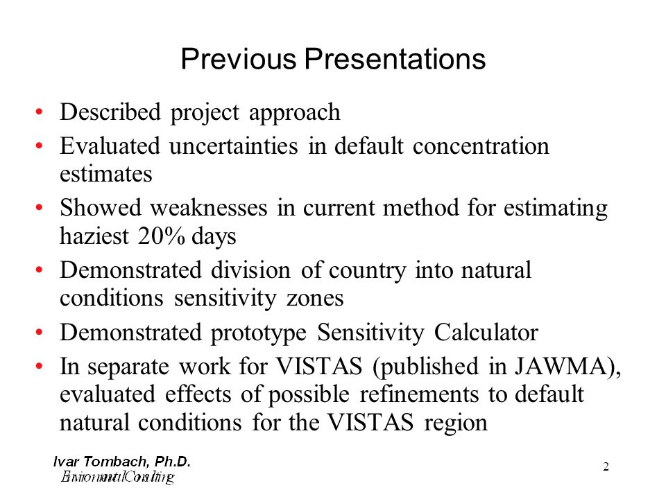 2 Previous Presentations Described project approach Evaluated uncertainties in default concentration estimates Showed weaknesses in current method for estimating haziest 20% days Demonstrated division of country into natural conditions sensitivity zones Demonstrated prototype Sensitivity Calculator In separate work for VISTAS (published in JAWMA), evaluated effects of possible refinements to default natural conditions for the VISTAS region