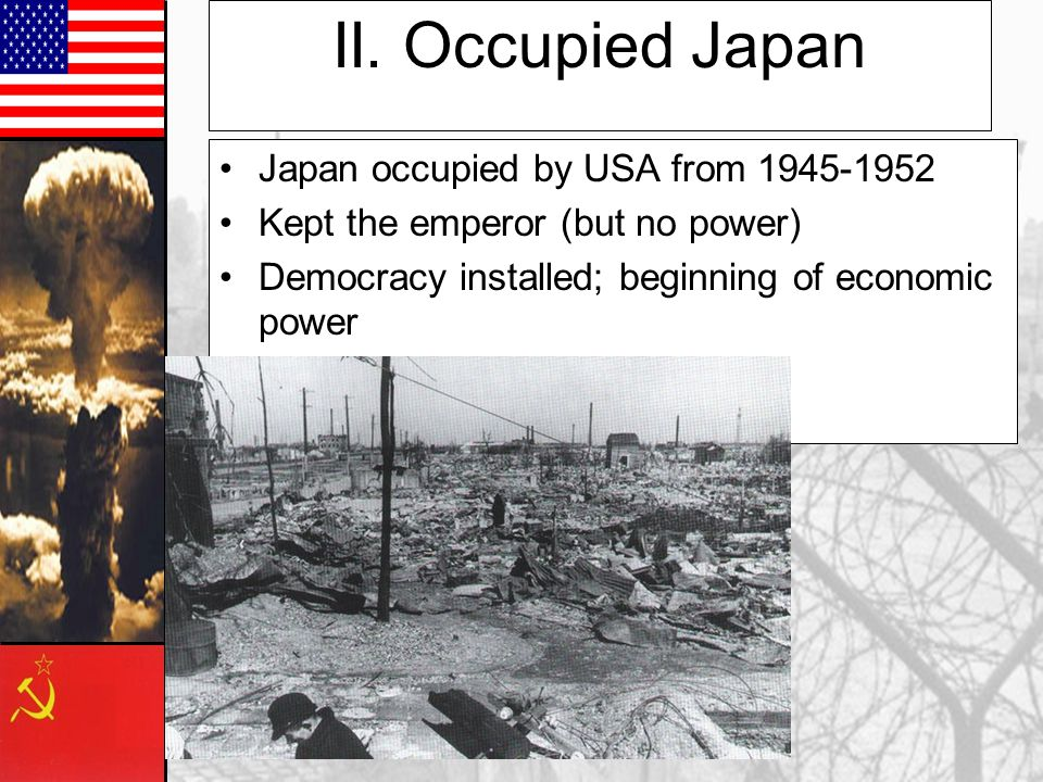 II. Occupied Japan Japan occupied by USA from 1945-1952 Kept the emperor (but no power) Democracy installed; beginning of economic power
