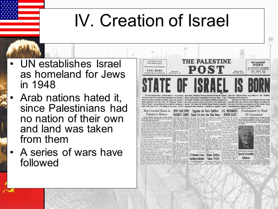 IV. Creation of Israel UN establishes Israel as homeland for Jews in 1948 Arab nations hated it, since Palestinians had no nation of their own and lan
