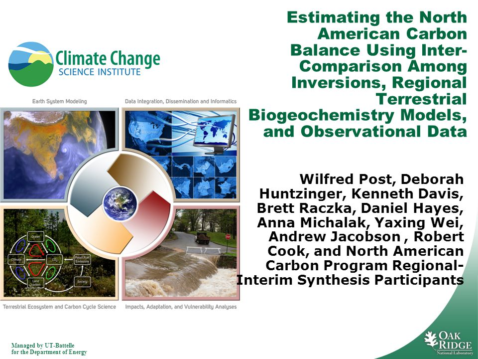 Managed by UT-Battelle for the Department of Energy Estimating the North American Carbon Balance Using Inter- Comparison Among Inversions, Regional Terrestrial Biogeochemistry Models, and Observational Data Wilfred Post, Deborah Huntzinger, Kenneth Davis, Brett Raczka, Daniel Hayes, Anna Michalak, Yaxing Wei, Andrew Jacobson, Robert Cook, and North American Carbon Program Regional- Interim Synthesis Participants