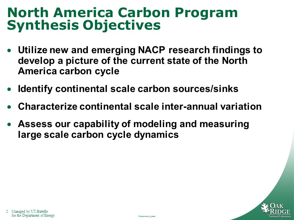2Managed by UT-Battelle for the Department of Energy Presentation_name North America Carbon Program Synthesis Objectives  Utilize new and emerging NACP research findings to develop a picture of the current state of the North America carbon cycle  Identify continental scale carbon sources/sinks  Characterize continental scale inter-annual variation  Assess our capability of modeling and measuring large scale carbon cycle dynamics