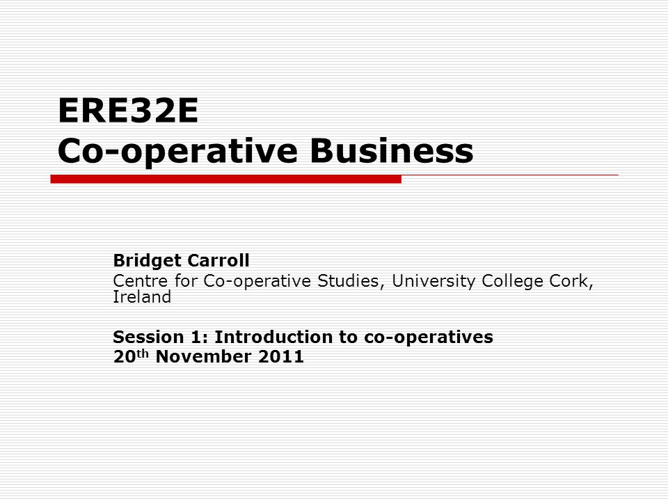 ERE32E Co-operative Business Bridget Carroll Centre for Co-operative Studies, University College Cork, Ireland Session 1: Introduction to co-operatives 20 th November 2011