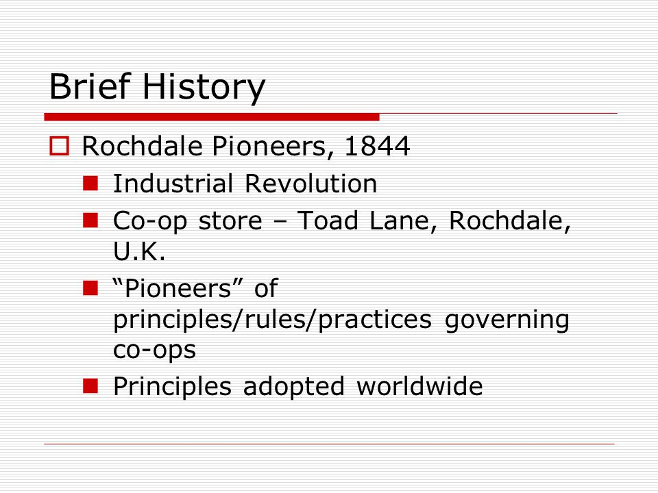 " Rochdale Pioneers, 1844 Industrial Revolution Co-op store – Toad Lane, Rochdale, U.K. ""Pioneers"" of principles/rules/practices governing co-ops Prin"