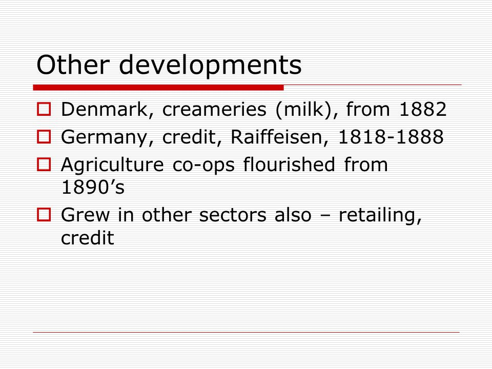 Other developments  Denmark, creameries (milk), from 1882  Germany, credit, Raiffeisen, 1818-1888  Agriculture co-ops flourished from 1890's  Grew in other sectors also – retailing, credit