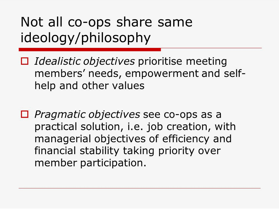 Not all co-ops share same ideology/philosophy  Idealistic objectives prioritise meeting members' needs, empowerment and self- help and other values 