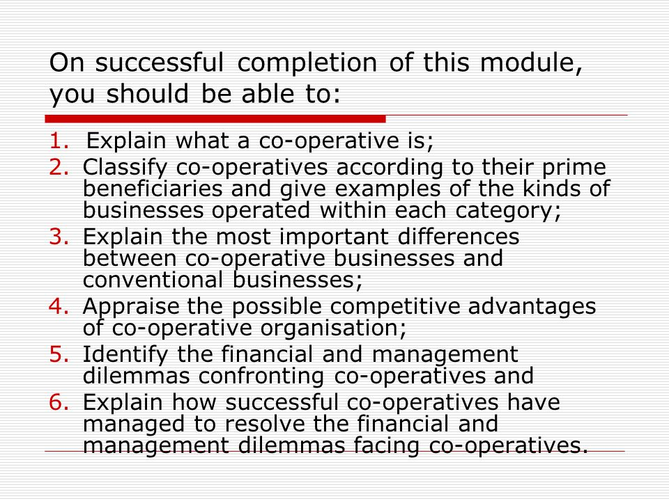 On successful completion of this module, you should be able to: 1.Explain what a co-operative is; 2.Classify co-operatives according to their prime be