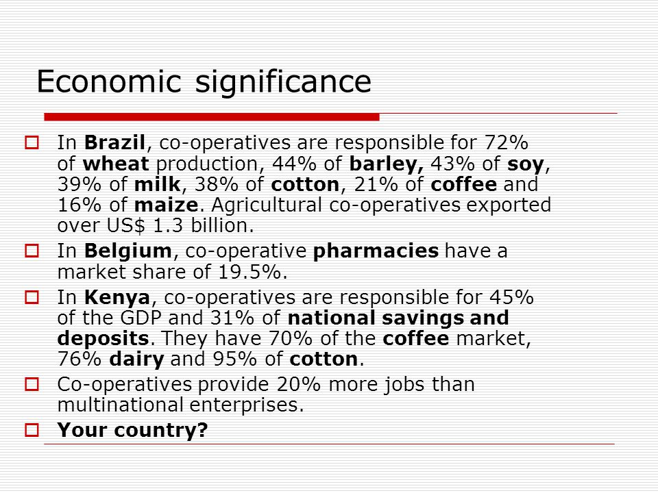 Economic significance  In Brazil, co-operatives are responsible for 72% of wheat production, 44% of barley, 43% of soy, 39% of milk, 38% of cotton, 21% of coffee and 16% of maize.