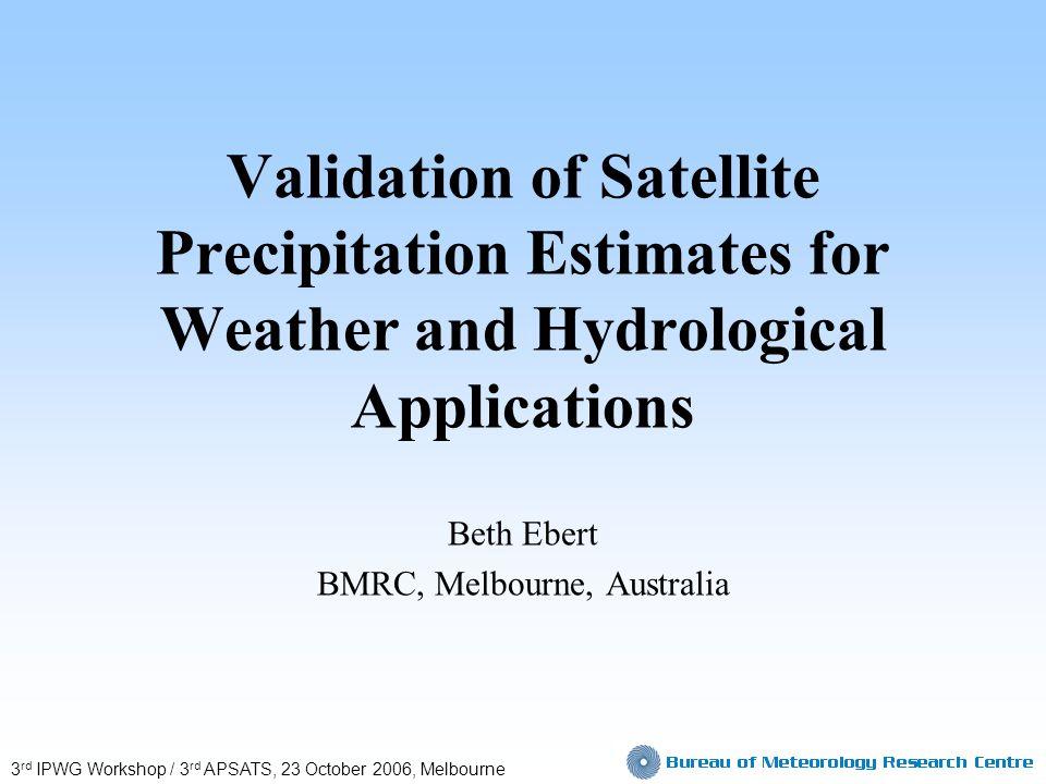 Validation of Satellite Precipitation Estimates for Weather and Hydrological Applications Beth Ebert BMRC, Melbourne, Australia 3 rd IPWG Workshop / 3 rd APSATS, 23 October 2006, Melbourne