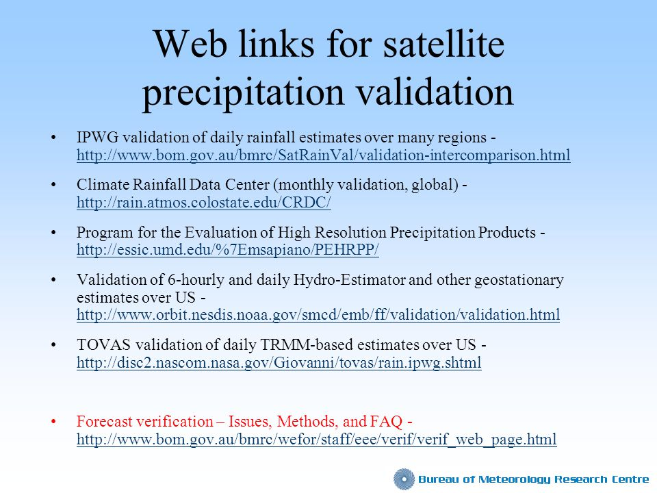 Web links for satellite precipitation validation IPWG validation of daily rainfall estimates over many regions - http://www.bom.gov.au/bmrc/SatRainVal/validation-intercomparison.html http://www.bom.gov.au/bmrc/SatRainVal/validation-intercomparison.html Climate Rainfall Data Center (monthly validation, global) - http://rain.atmos.colostate.edu/CRDC/ http://rain.atmos.colostate.edu/CRDC/ Program for the Evaluation of High Resolution Precipitation Products - http://essic.umd.edu/%7Emsapiano/PEHRPP/ http://essic.umd.edu/%7Emsapiano/PEHRPP/ Validation of 6-hourly and daily Hydro-Estimator and other geostationary estimates over US - http://www.orbit.nesdis.noaa.gov/smcd/emb/ff/validation/validation.html http://www.orbit.nesdis.noaa.gov/smcd/emb/ff/validation/validation.html TOVAS validation of daily TRMM-based estimates over US - http://disc2.nascom.nasa.gov/Giovanni/tovas/rain.ipwg.shtml http://disc2.nascom.nasa.gov/Giovanni/tovas/rain.ipwg.shtml Forecast verification – Issues, Methods, and FAQ - http://www.bom.gov.au/bmrc/wefor/staff/eee/verif/verif_web_page.html http://www.bom.gov.au/bmrc/wefor/staff/eee/verif/verif_web_page.html