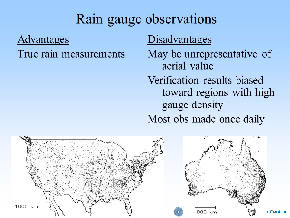 Rain gauge observations AdvantagesDisadvantages True rain measurements May be unrepresentative of aerial value Verification results biased toward regions with high gauge density Most obs made once daily
