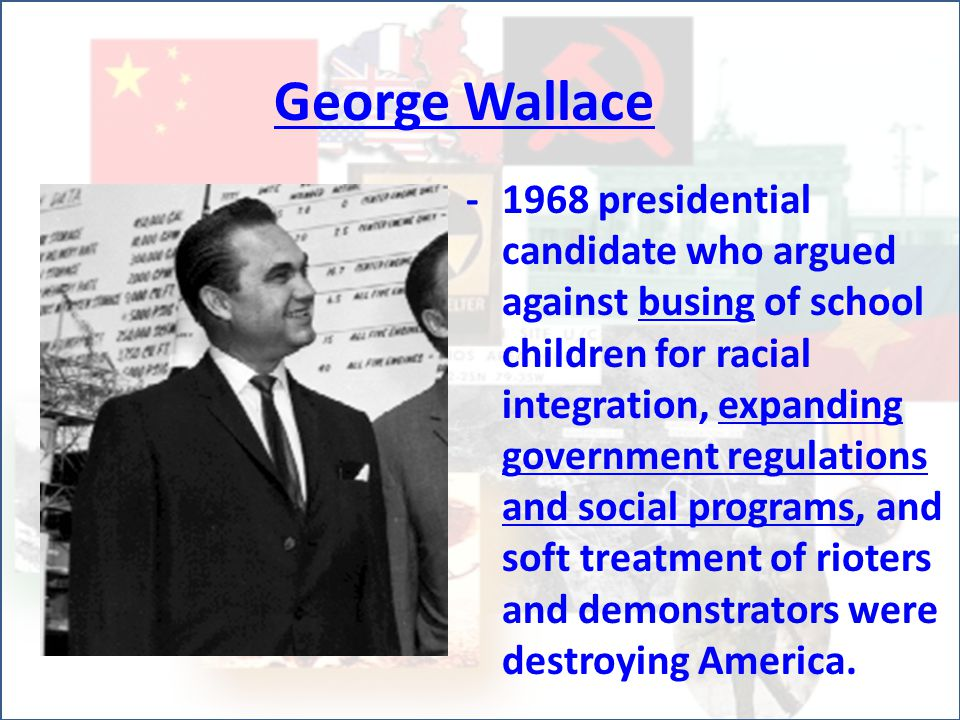 George Wallace -1968 presidential candidate who argued against busing of school children for racial integration, expanding government regulations and social programs, and soft treatment of rioters and demonstrators were destroying America.