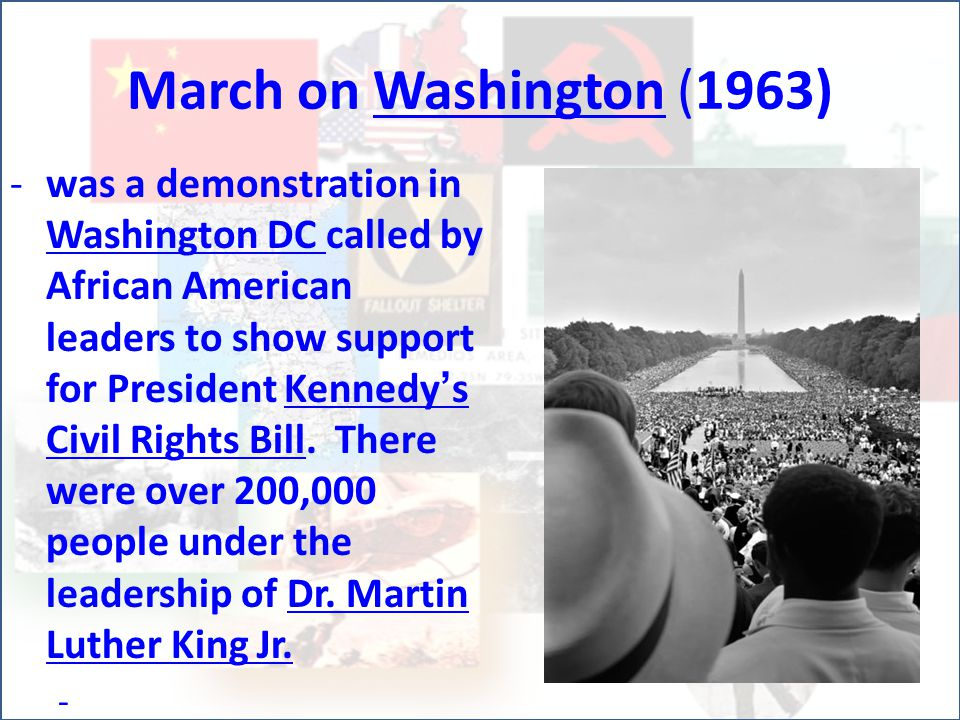 March on Washington (1963) -w-was a demonstration in Washington DC called by African American leaders to show support for President Kennedy's Civil Rights Bill.