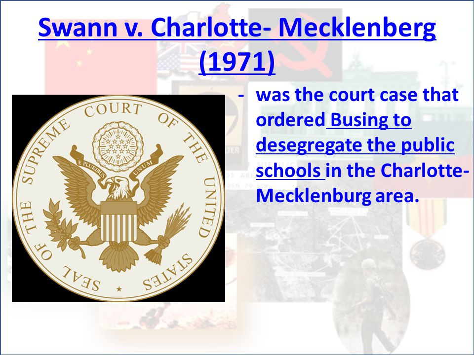Swann v. Charlotte- Mecklenberg (1971) -was the court case that ordered Busing to desegregate the public schools in the Charlotte- Mecklenburg area.