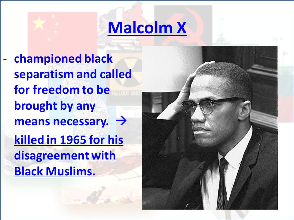 Malcolm X -c-championed black separatism and called for freedom to be brought by any means necessary.