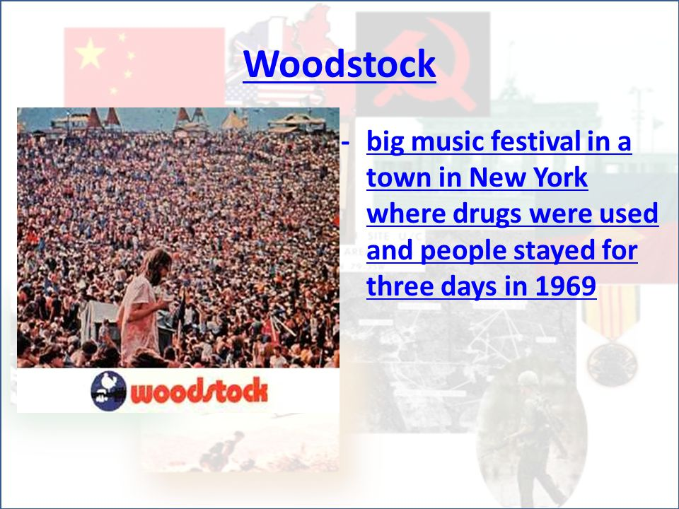 Woodstock -big music festival in a town in New York where drugs were used and people stayed for three days in 1969