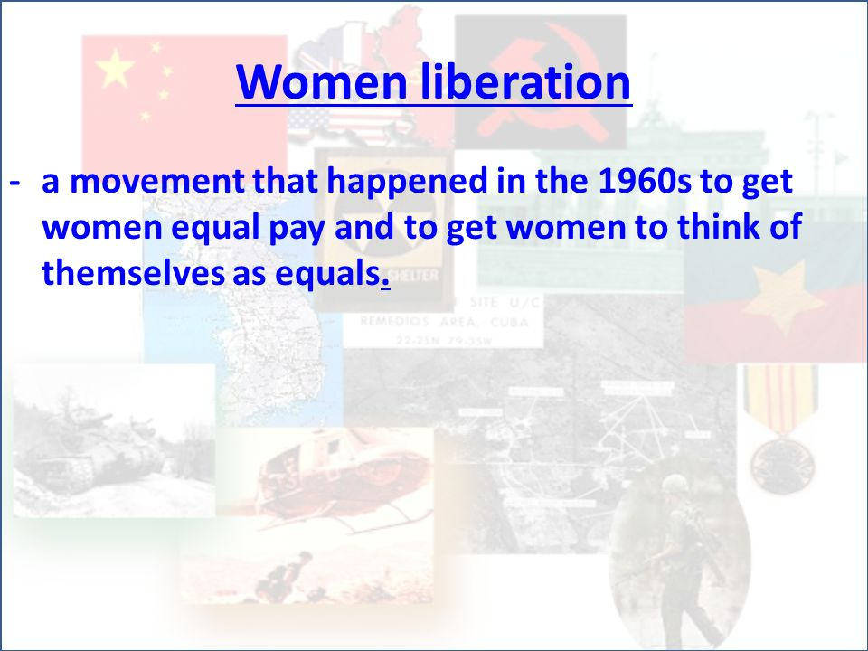 Women liberation -a movement that happened in the 1960s to get women equal pay and to get women to think of themselves as equals.