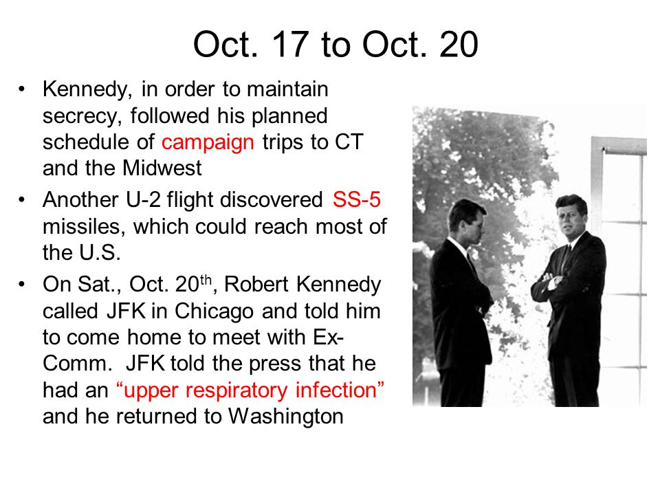 Oct. 17 to Oct. 20 Kennedy, in order to maintain secrecy, followed his planned schedule of campaign trips to CT and the Midwest Another U-2 flight dis