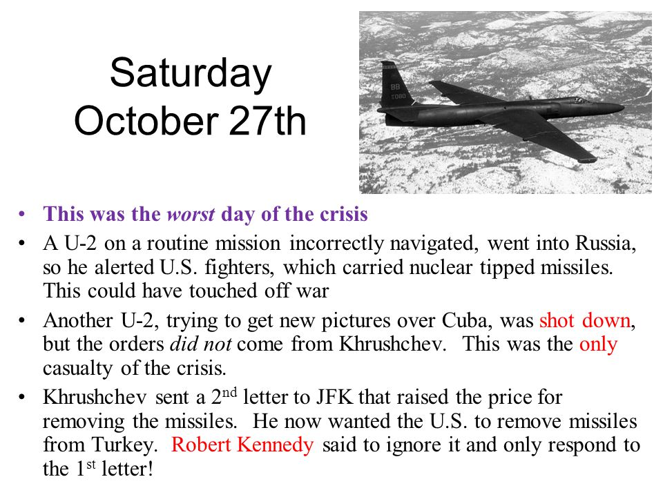 Saturday October 27th This was the worst day of the crisis A U-2 on a routine mission incorrectly navigated, went into Russia, so he alerted U.S.