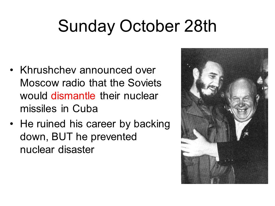 Sunday October 28th Khrushchev announced over Moscow radio that the Soviets would dismantle their nuclear missiles in Cuba He ruined his career by backing down, BUT he prevented nuclear disaster