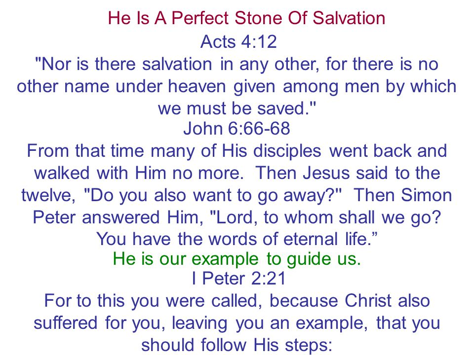 He Is A Perfect Stone Of Salvation Acts 4:12 Nor is there salvation in any other, for there is no other name under heaven given among men by which we must be saved. John 6:66-68 From that time many of His disciples went back and walked with Him no more.