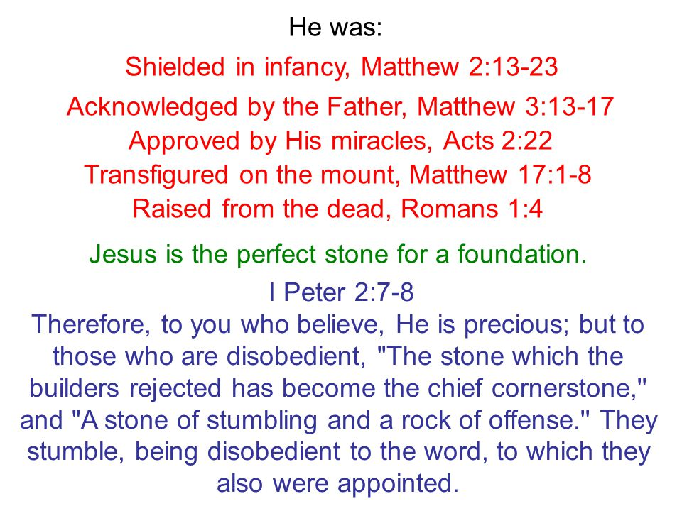 Shielded in infancy, Matthew 2:13-23 Acknowledged by the Father, Matthew 3:13-17 He was: Approved by His miracles, Acts 2:22 Transfigured on the mount, Matthew 17:1-8 Raised from the dead, Romans 1:4 Jesus is the perfect stone for a foundation.