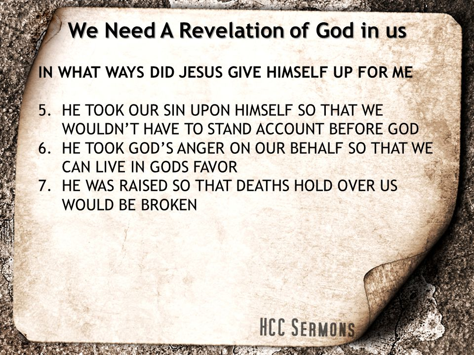 IN WHAT WAYS DID JESUS GIVE HIMSELF UP FOR ME 5.HE TOOK OUR SIN UPON HIMSELF SO THAT WE WOULDN'T HAVE TO STAND ACCOUNT BEFORE GOD 6.HE TOOK GOD'S ANGER ON OUR BEHALF SO THAT WE CAN LIVE IN GODS FAVOR 7.HE WAS RAISED SO THAT DEATHS HOLD OVER US WOULD BE BROKEN We Need A Revelation of God in us