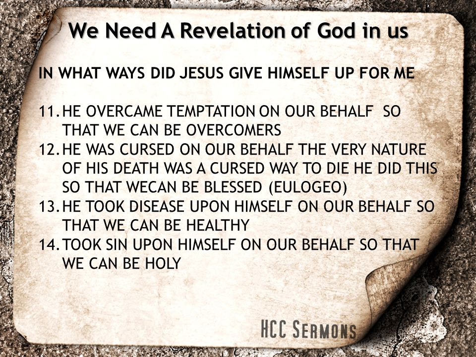 IN WHAT WAYS DID JESUS GIVE HIMSELF UP FOR ME 11.HE OVERCAME TEMPTATION ON OUR BEHALF SO THAT WE CAN BE OVERCOMERS 12.HE WAS CURSED ON OUR BEHALF THE VERY NATURE OF HIS DEATH WAS A CURSED WAY TO DIE HE DID THIS SO THAT WECAN BE BLESSED (EULOGEO) 13.HE TOOK DISEASE UPON HIMSELF ON OUR BEHALF SO THAT WE CAN BE HEALTHY 14.TOOK SIN UPON HIMSELF ON OUR BEHALF SO THAT WE CAN BE HOLY We Need A Revelation of God in us