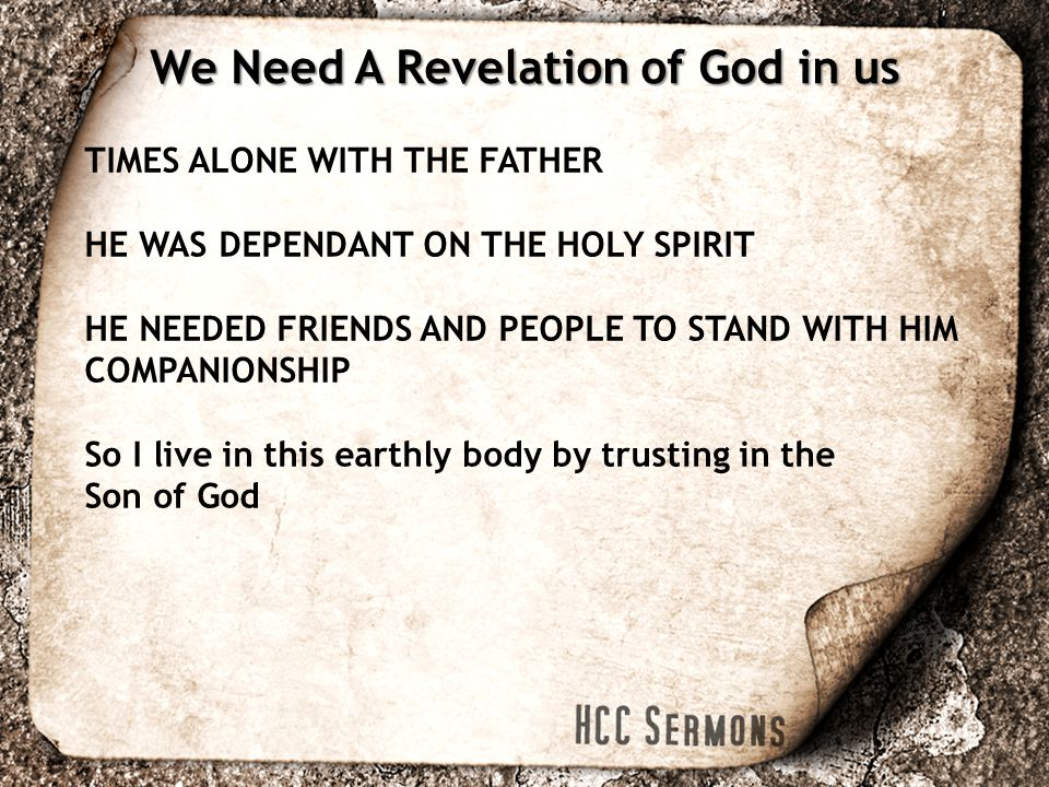 TIMES ALONE WITH THE FATHER HE WAS DEPENDANT ON THE HOLY SPIRIT HE NEEDED FRIENDS AND PEOPLE TO STAND WITH HIM COMPANIONSHIP So I live in this earthly body by trusting in the Son of God We Need A Revelation of God in us