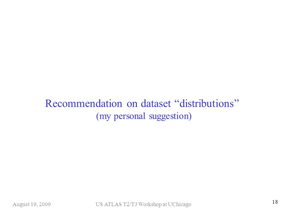 US ATLAS T2/T3 Workshop at UChicagoAugust 19, 2009 18 Recommendation on dataset distributions (my personal suggestion)