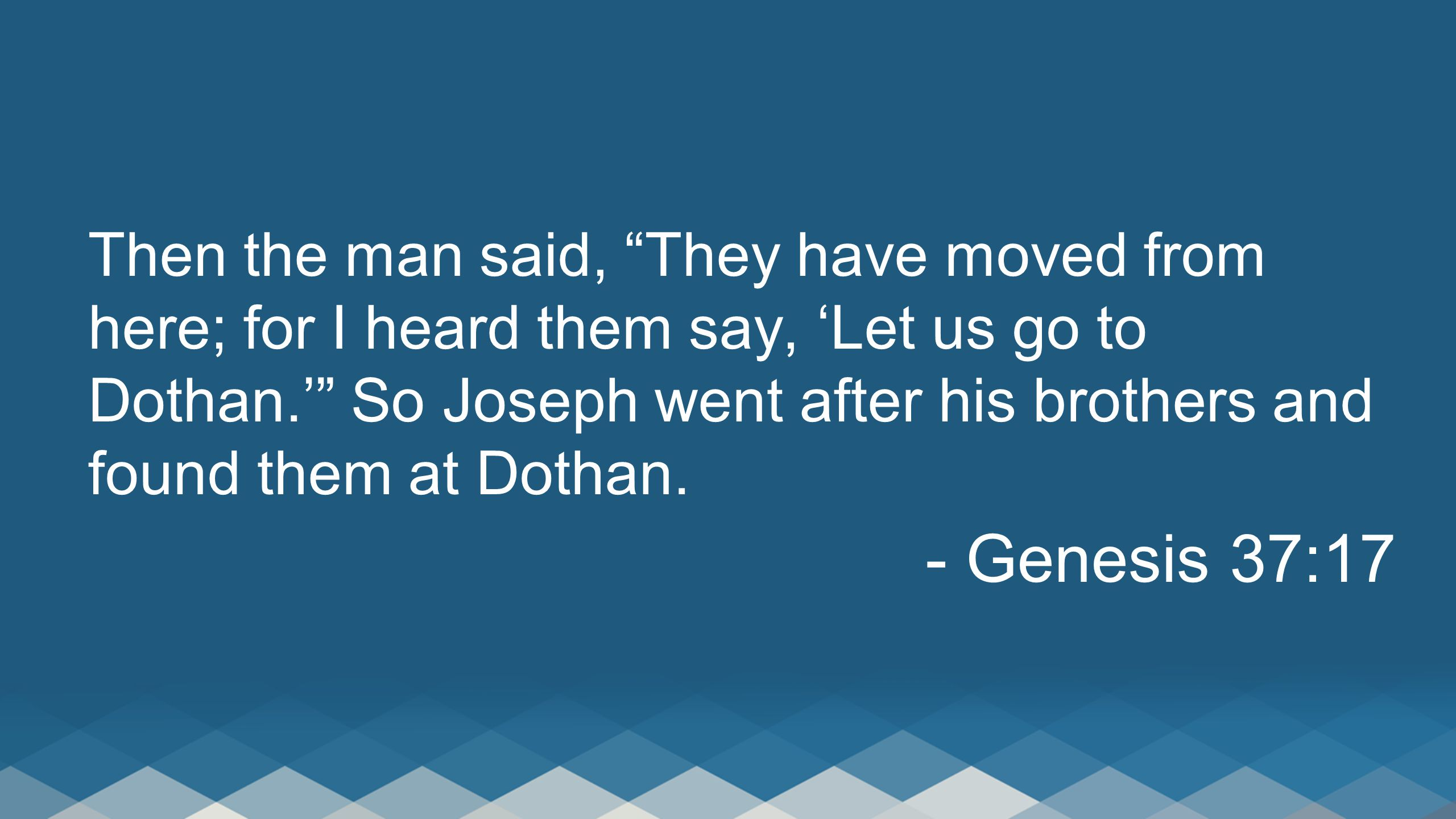 Then the man said, They have moved from here; for I heard them say, 'Let us go to Dothan.' So Joseph went after his brothers and found them at Dothan.