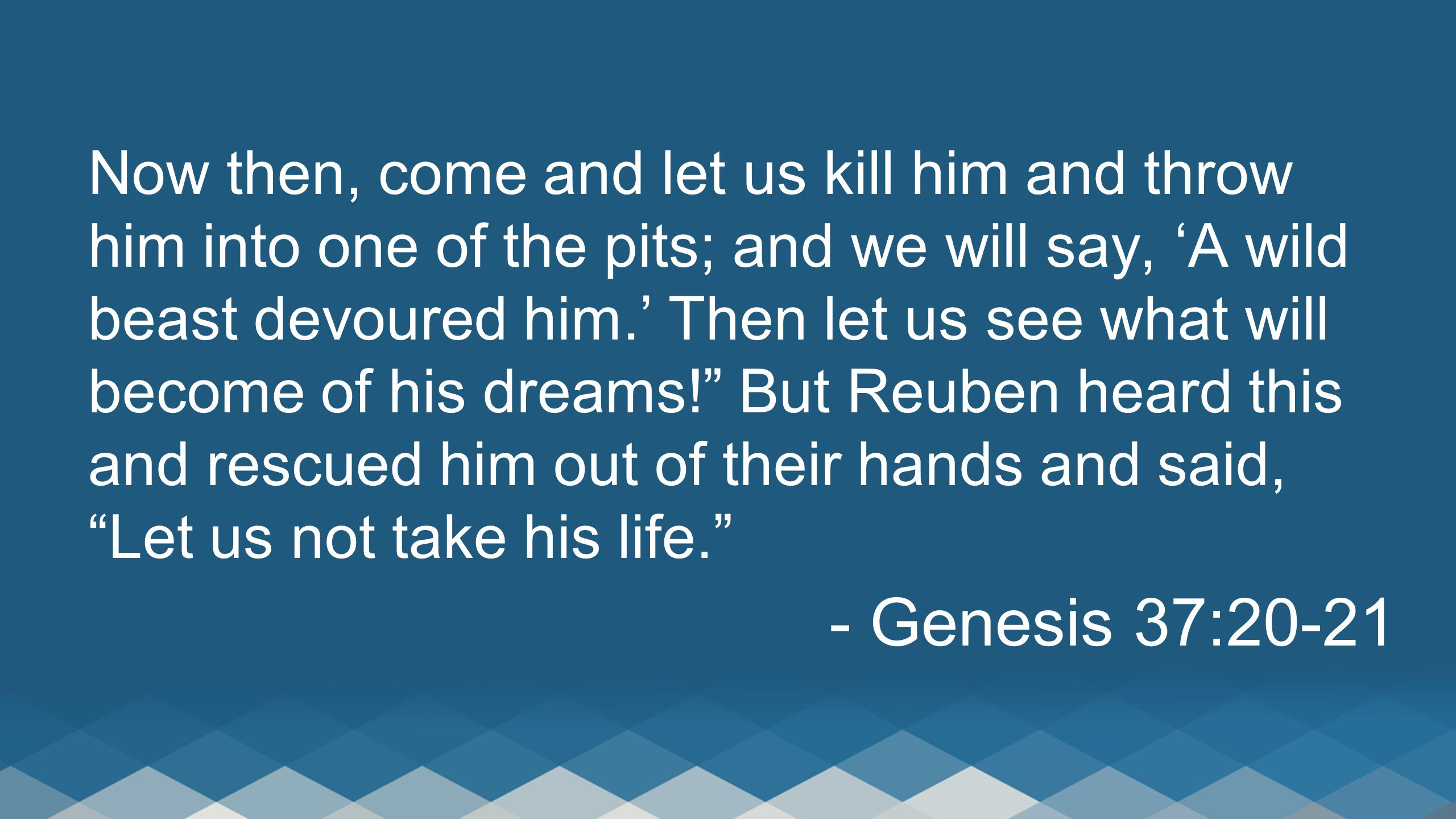 Now then, come and let us kill him and throw him into one of the pits; and we will say, 'A wild beast devoured him.' Then let us see what will become of his dreams! But Reuben heard this and rescued him out of their hands and said, Let us not take his life. - Genesis 37:20-21