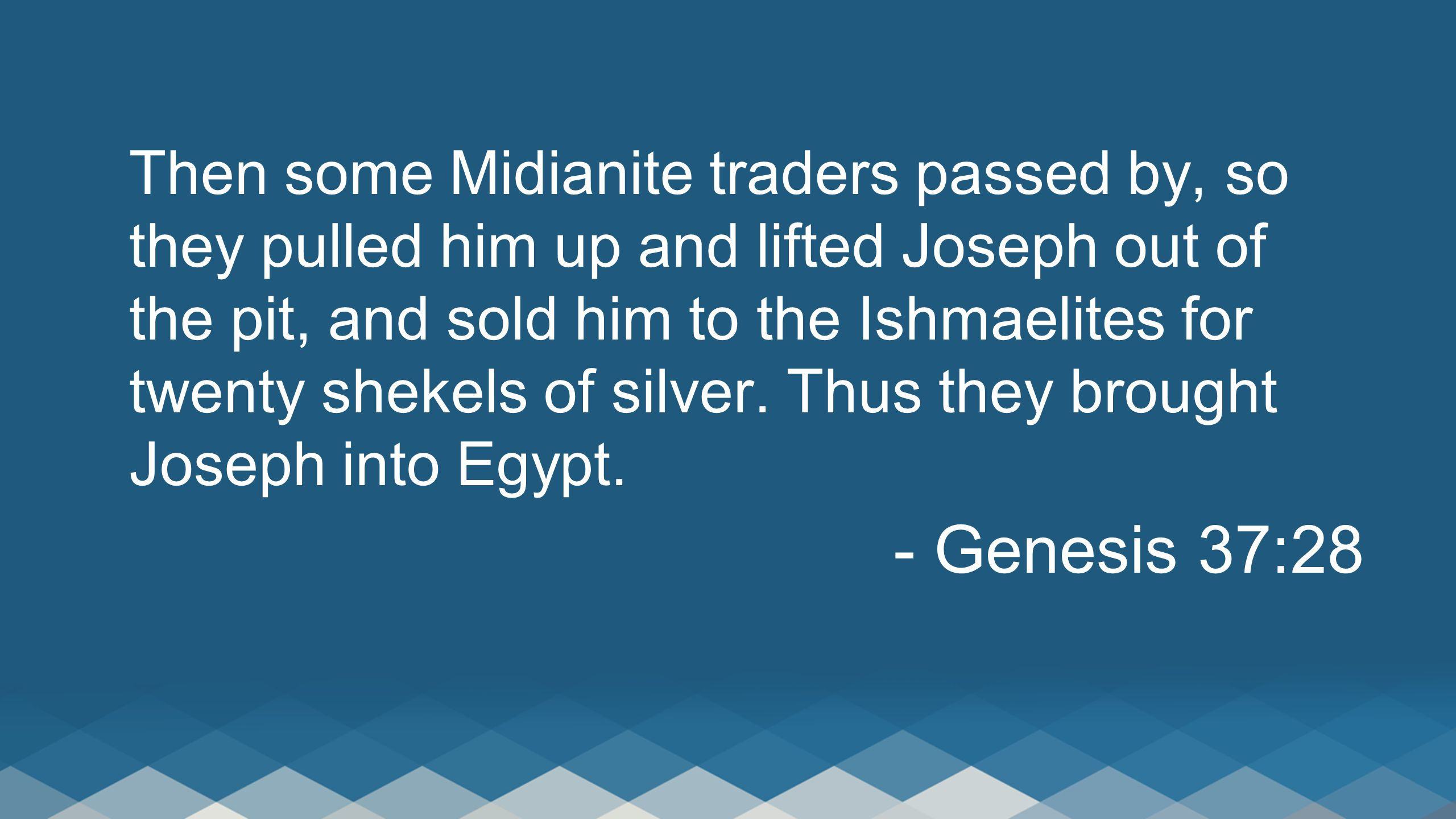 Then some Midianite traders passed by, so they pulled him up and lifted Joseph out of the pit, and sold him to the Ishmaelites for twenty shekels of silver.