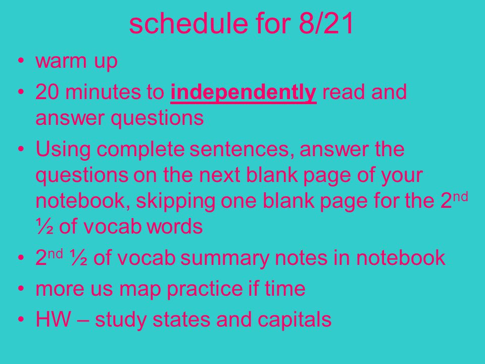 schedule for 8/21 warm up 20 minutes to independently read and answer questions Using complete sentences, answer the questions on the next blank page of your notebook, skipping one blank page for the 2 nd ½ of vocab words 2 nd ½ of vocab summary notes in notebook more us map practice if time HW – study states and capitals