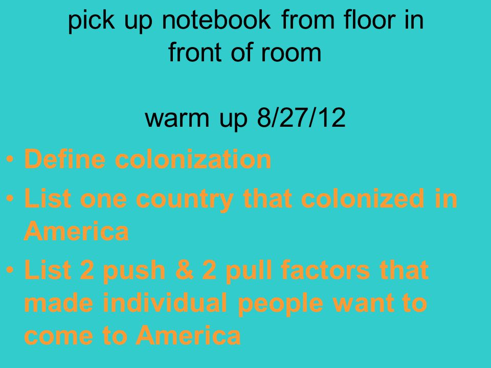 pick up notebook from floor in front of room warm up 8/27/12 Define colonization List one country that colonized in America List 2 push & 2 pull factors that made individual people want to come to America