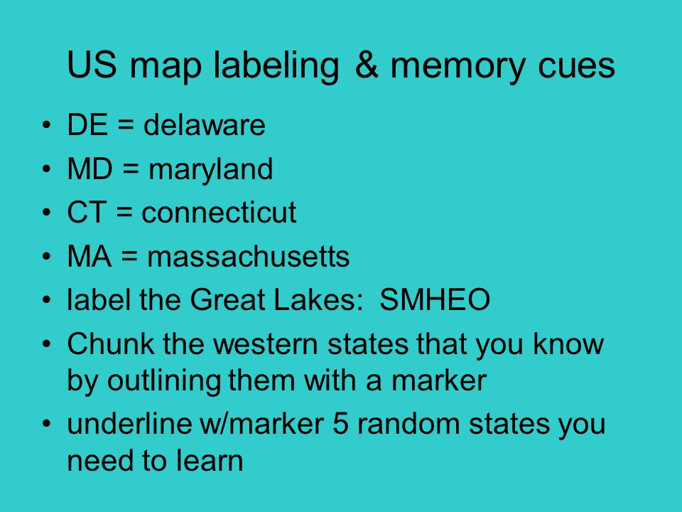 US map labeling & memory cues DE = delaware MD = maryland CT = connecticut MA = massachusetts label the Great Lakes: SMHEO Chunk the western states that you know by outlining them with a marker underline w/marker 5 random states you need to learn