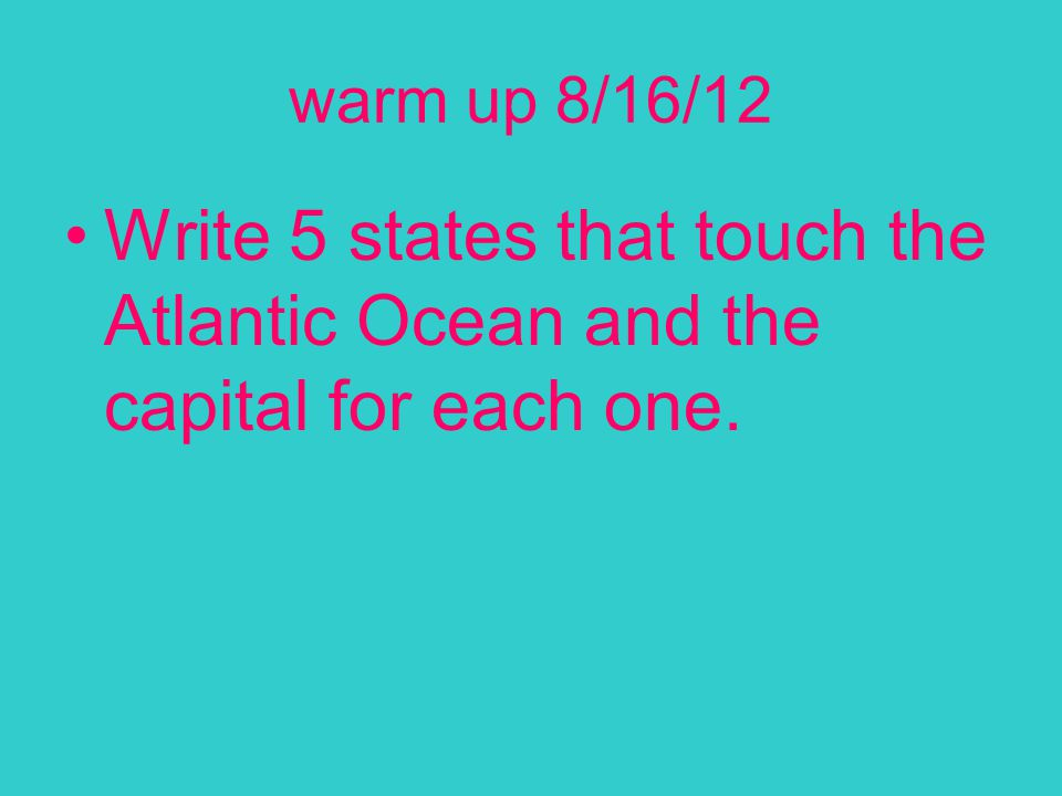 warm up 8/16/12 Write 5 states that touch the Atlantic Ocean and the capital for each one.