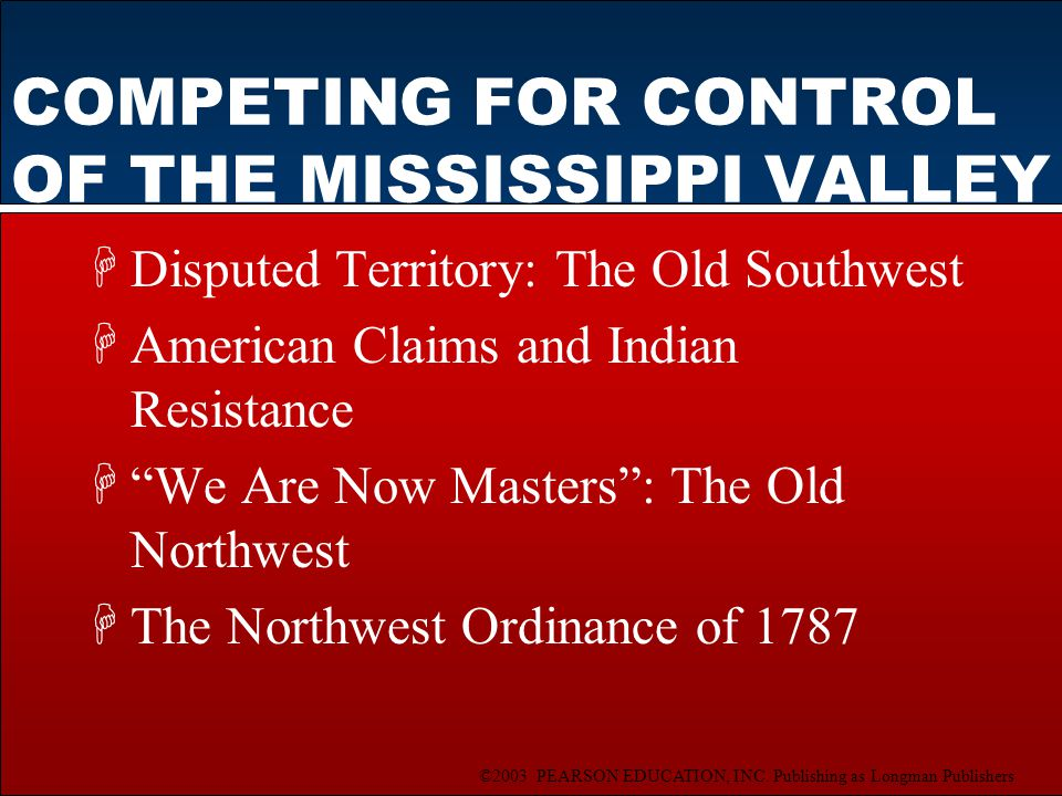 ©2003 PEARSON EDUCATION, INC. Publishing as Longman Publishers COMPETING FOR CONTROL OF THE MISSISSIPPI VALLEY HDisputed Territory: The Old Southwest