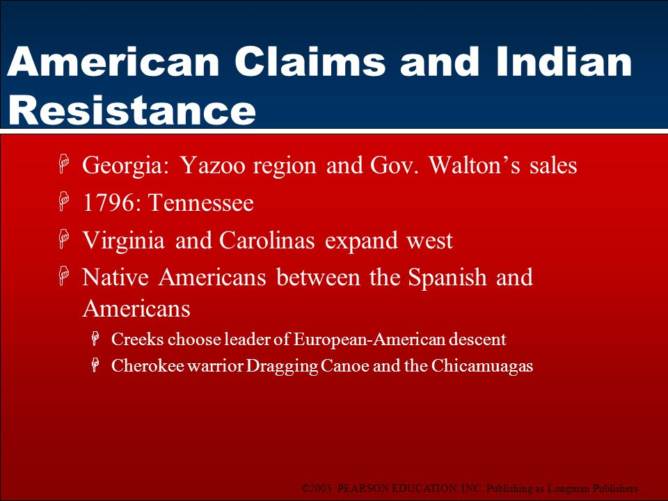 ©2003 PEARSON EDUCATION, INC. Publishing as Longman Publishers American Claims and Indian Resistance HGeorgia: Yazoo region and Gov. Walton's sales H1