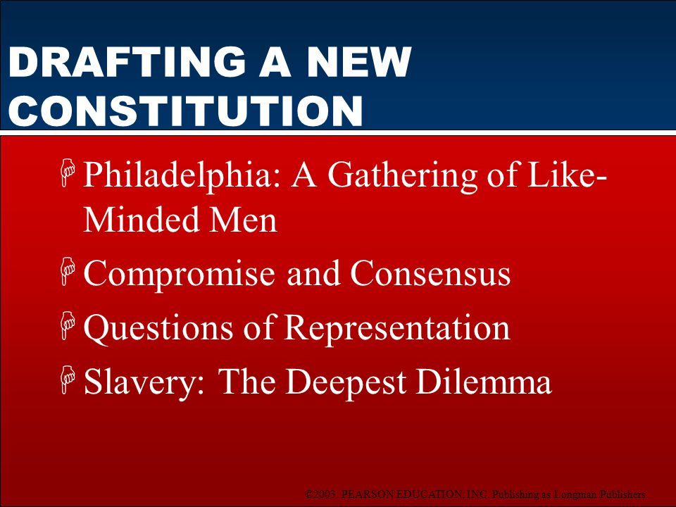 ©2003 PEARSON EDUCATION, INC. Publishing as Longman Publishers DRAFTING A NEW CONSTITUTION HPhiladelphia: A Gathering of Like- Minded Men HCompromise