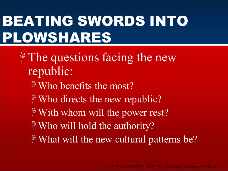 ©2003 PEARSON EDUCATION, INC. Publishing as Longman Publishers BEATING SWORDS INTO PLOWSHARES HThe questions facing the new republic: HWho benefits th