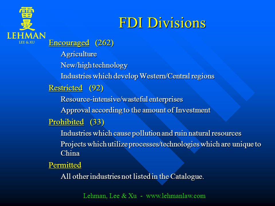 Lehman, Lee & Xu - www.lehmanlaw.com FDI Divisions FDI Divisions Encouraged (262) Agriculture New/high technology Industries which develop Western/Central regions Restricted (92) Resource-intensive/wasteful enterprises Approval according to the amount of Investment Prohibited (33) Industries which cause pollution and ruin natural resources Projects which utilize processes/technologies which are unique to China Permitted All other industries not listed in the Catalogue.