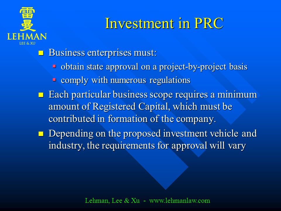 Lehman, Lee & Xu - www.lehmanlaw.com Investment in PRC Business enterprises must: Business enterprises must:  obtain state approval on a project-by-project basis  comply with numerous regulations Each particular business scope requires a minimum amount of Registered Capital, which must be contributed in formation of the company.