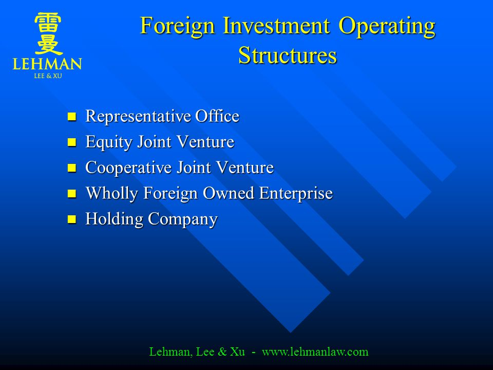 Lehman, Lee & Xu - www.lehmanlaw.com Foreign Investment Operating Structures Representative Office Representative Office Equity Joint Venture Equity Joint Venture Cooperative Joint Venture Cooperative Joint Venture Wholly Foreign Owned Enterprise Wholly Foreign Owned Enterprise Holding Company Holding Company
