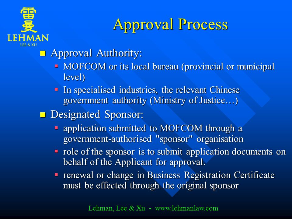 Lehman, Lee & Xu - www.lehmanlaw.com Approval Process Approval Authority: Approval Authority:  MOFCOM or its local bureau (provincial or municipal level)  MOFCOM or its local bureau (provincial or municipal level)  In specialised industries, the relevant Chinese government authority (Ministry of Justice…) Designated Sponsor: Designated Sponsor:  application submitted to MOFCOM through a government-authorised sponsor organisation  role of the sponsor is to submit application documents on behalf of the Applicant for approval.