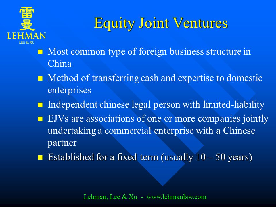 Lehman, Lee & Xu - www.lehmanlaw.com Equity Joint Ventures Most common type of foreign business structure in China Method of transferring cash and expertise to domestic enterprises Independent chinese legal person with limited-liability EJVs are associations of one or more companies jointly undertaking a commercial enterprise with a Chinese partner Established for a fixed term (usually 10 – 50 years) Established for a fixed term (usually 10 – 50 years)