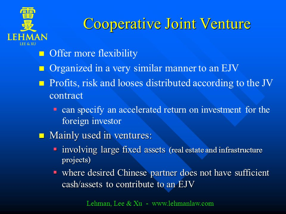 Lehman, Lee & Xu - www.lehmanlaw.com Cooperative Joint Venture Offer more flexibility Organized in a very similar manner to an EJV Profits, risk and looses distributed according to the JV contract   can specify an accelerated return on investment for the foreign investor Mainly used in ventures: Mainly used in ventures:  involving large fixed assets (real estate and infrastructure projects)  where desired Chinese partner does not have sufficient cash/assets to contribute to an EJV