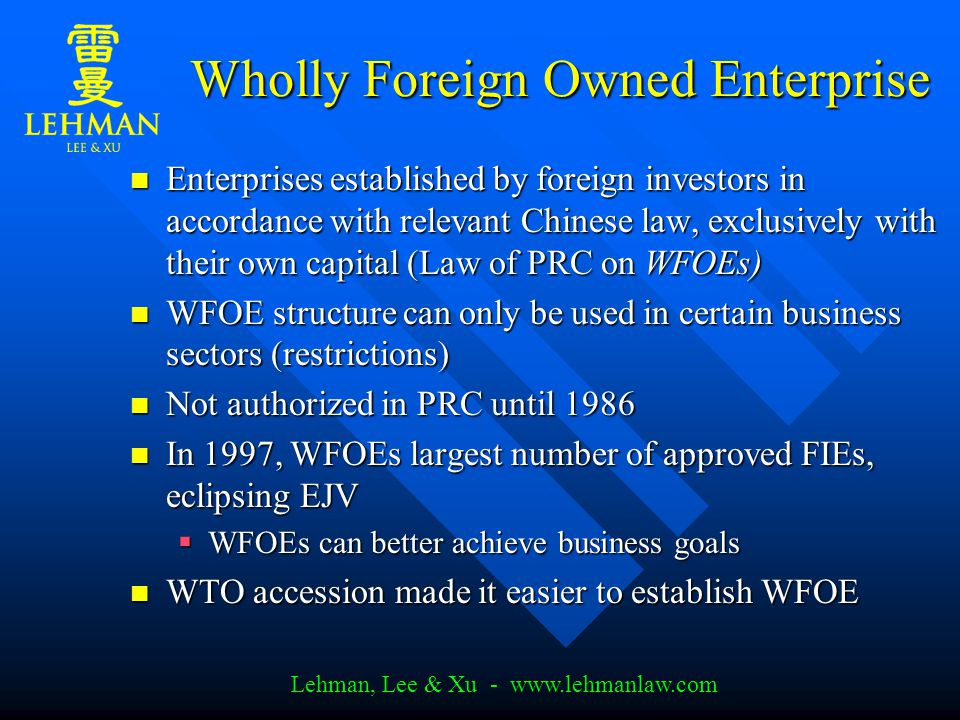 Lehman, Lee & Xu - www.lehmanlaw.com Wholly Foreign Owned Enterprise Enterprises established by foreign investors in accordance with relevant Chinese law, exclusively with their own capital (Law of PRC on WFOEs) Enterprises established by foreign investors in accordance with relevant Chinese law, exclusively with their own capital (Law of PRC on WFOEs) WFOE structure can only be used in certain business sectors (restrictions) WFOE structure can only be used in certain business sectors (restrictions) Not authorized in PRC until 1986 Not authorized in PRC until 1986 In 1997, WFOEs largest number of approved FIEs, eclipsing EJV In 1997, WFOEs largest number of approved FIEs, eclipsing EJV  WFOEs can better achieve business goals WTO accession made it easier to establish WFOE WTO accession made it easier to establish WFOE