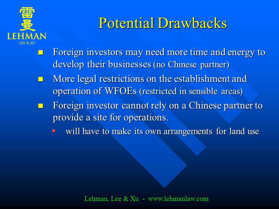 Lehman, Lee & Xu - www.lehmanlaw.com Potential Drawbacks Foreign investors may need more time and energy to develop their businesses (no Chinese partner) Foreign investors may need more time and energy to develop their businesses (no Chinese partner) More legal restrictions on the establishment and operation of WFOEs (restricted in sensible areas) More legal restrictions on the establishment and operation of WFOEs (restricted in sensible areas) Foreign investor cannot rely on a Chinese partner to provide a site for operations.